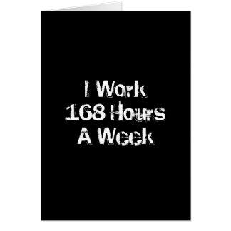 I Work 168 Hours a Week. Card
