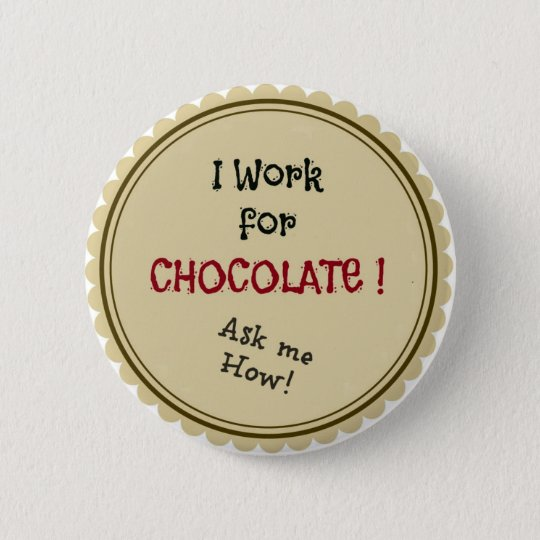 I work for chocolate!  Ask me How! 6 Cm Round Badge