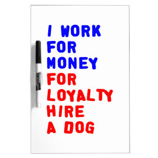 I Work For Money For Loyalty Hire A Dog Dry Erase Board
