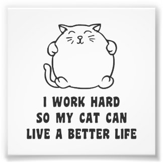 I Work Hard So My Cat Can Live A Better Life Photo Print