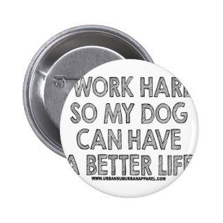 I WORK HARD SO MY DOG CAN HAVE A BETTER LIFE 6 CM ROUND BADGE
