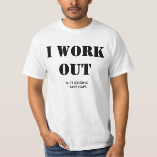 I work out. Just kidding, I take naps. T-Shirt