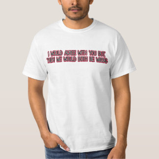 I would agree with you but then we'd both be wrong T-Shirt
