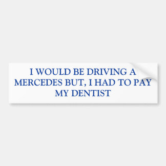 I WOULD BE DRIVING A MERCEDES BUT, I HAD TO PAY... BUMPER STICKER