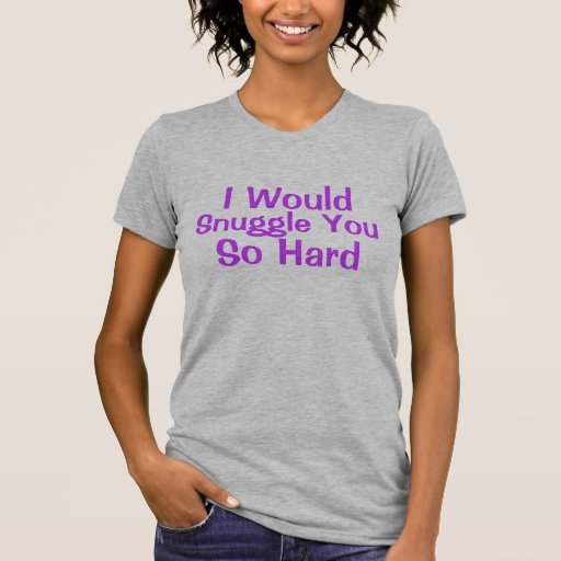 I Would Cuddle You So Hard T-shirts & Shirts