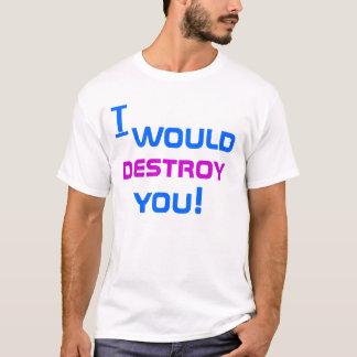 i would destroy you T-Shirt