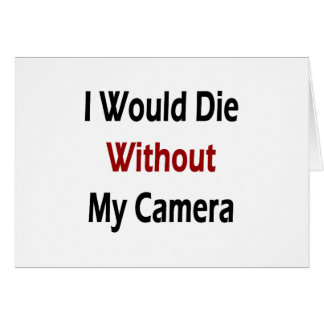 I Would Die Without My Camera Greeting Card