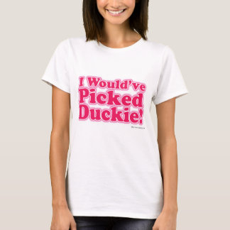 I Would Have Picked Duckie! T-Shirt