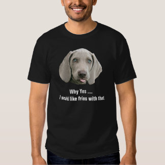 I Would Like Fries With That Weimaraner T-shirts