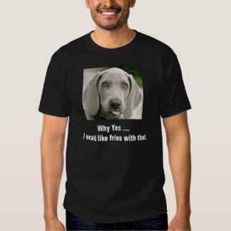 I Would Like Fries With That Weimaraner Tshirt