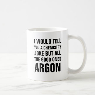 I would tell you a chemistry joke but all the good coffee mug