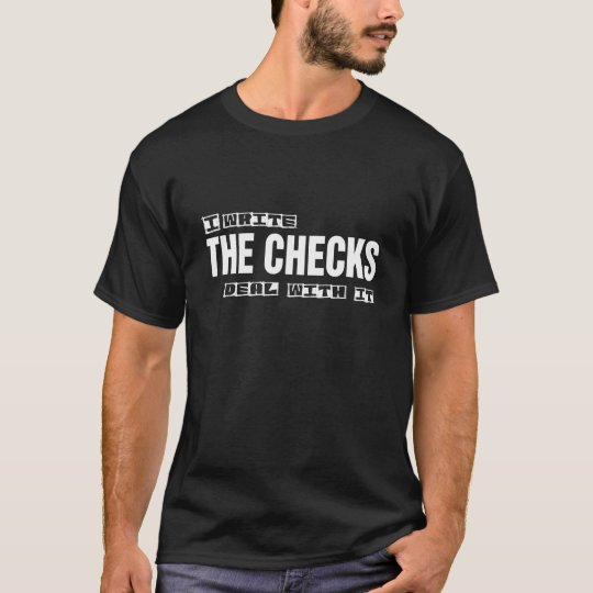 I Write The Checks Deal With It T-Shirt