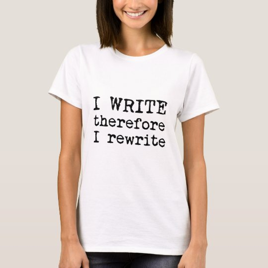 I Write Therefore I Rewrite apparel for writers