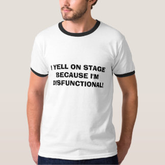I YELL ON STAGE BECAUSE I'M DYSFUNCTIONAL! T-Shirt