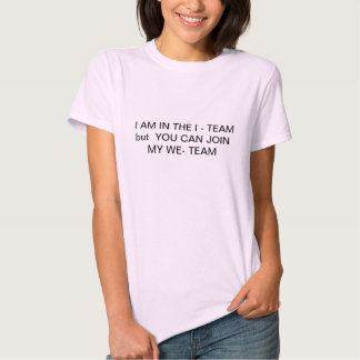 IAM IN THE I- TEAM but you can join my We -TEAM T- Tee Shirts