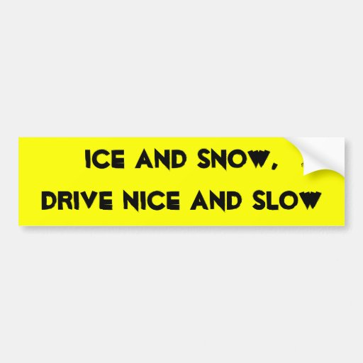 Ice and snow, drive nice and slow. bumper sticker