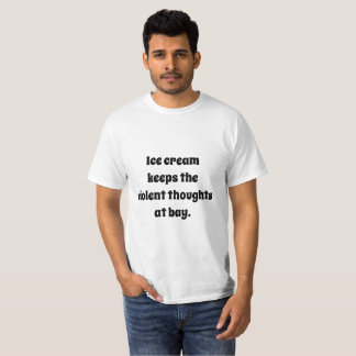 Ice cream keeps the violent thoughts at bay. T-Shirt