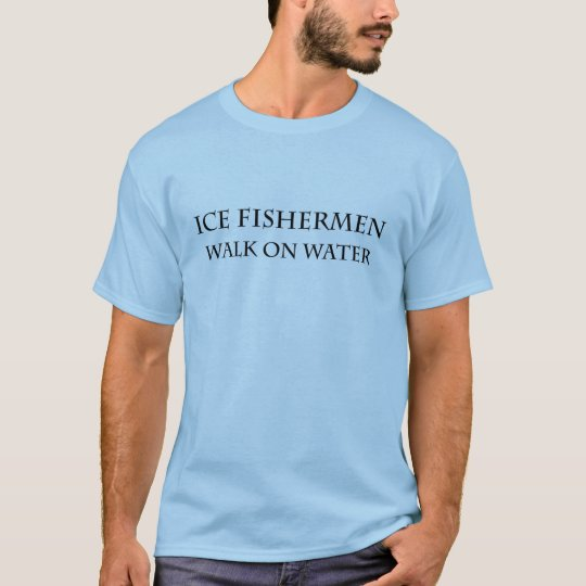 Ice Fishermen Walk on Water T-Shirt