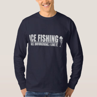 Ice Fishing. Cold. Unforgiving. I like It. T-Shirt
