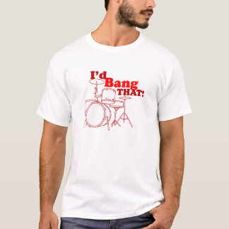 I'd Bang That! T-Shirt