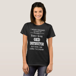 I'd end up marrying a super sexy GED Instructor T-Shirt