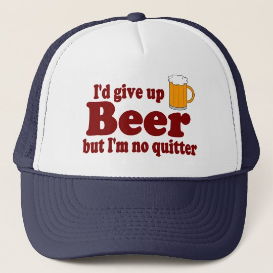 I'd Give Up Beer .....But I'm No Quitter ! Cap