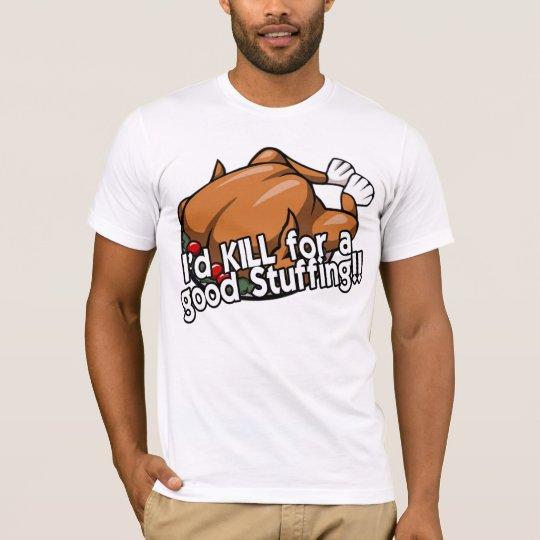 I'd KILL for a good Stuffing!! T-Shirt
