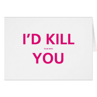 I'd Kill (to be with ) You - Valentine Card