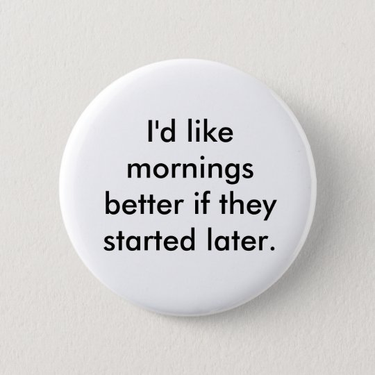 I'd like mornings better if they started later. 6 cm round badge