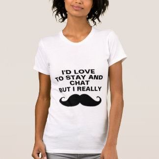 I'd love to stay and chat. T-Shirt