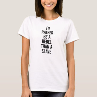 I'd rather be a rebel than a slave T-Shirt