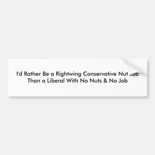 I'd Rather Be a Rightwing Conservative Nut JobT... Bumper Sticker
