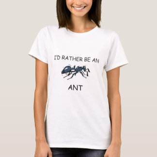 I'd Rather Be An Ant T-Shirt