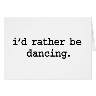 i'd rather be dancing. greeting card