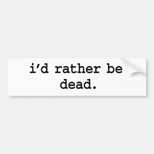 i'd rather be dead. bumper sticker