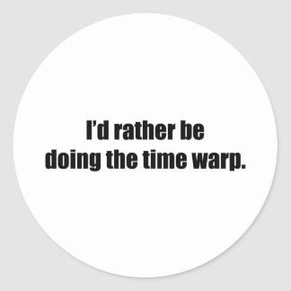 I'd Rather Be Doing the Time Warp Round Sticker