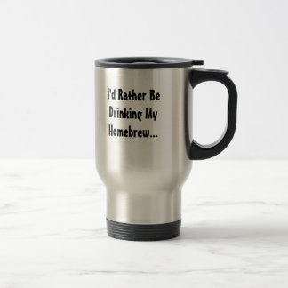 I'd Rather Be Drinking My Homebrew... Stainless Steel Travel Mug