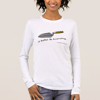 I'd Rather Be Excavating: Ladies Long Sleeve T Long Sleeve T-Shirt