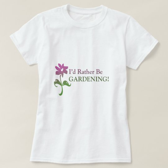 I'd Rather Be Gardening T-Shirt