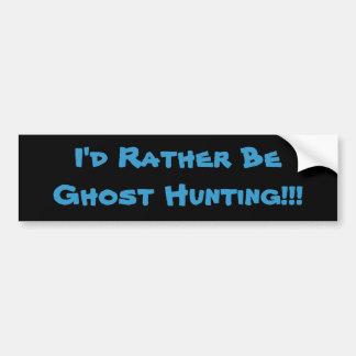 I'd Rather Be Ghost Hunting!!! Car Bumper Sticker
