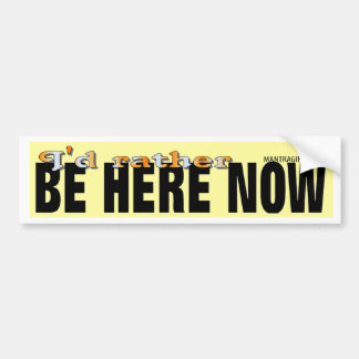 I'd Rather Be Here Now Bumper Sticker