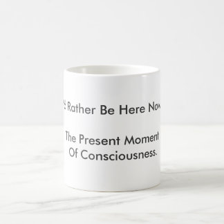 """""""I'd Rather Be Here Now"""" is being present. Magic Mug"""