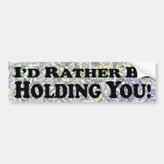 I'd Rather Be Holding You - Bumper Sticker
