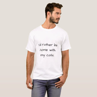 """I'd rather be home with my cats"" T-Shirt"