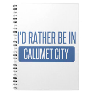 I'd rather be in Calumet City Notebook