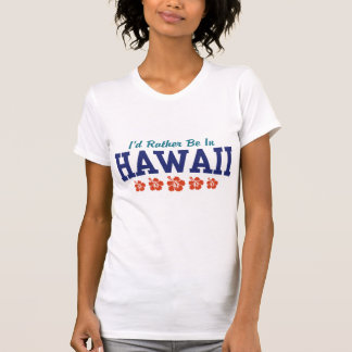 I'd Rather Be In Hawaii Tee Shirts