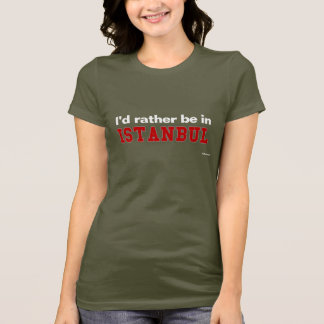 I'd Rather Be In Istanbul T-Shirt