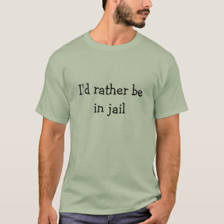 I'd rather be in jail T-Shirt