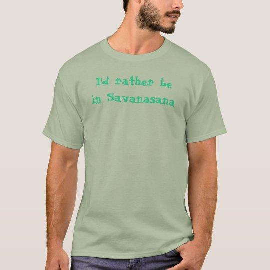I'd rather be in Savanasana T-Shirt