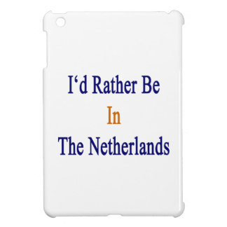 I'd Rather Be In The Netherlands iPad Mini Cases